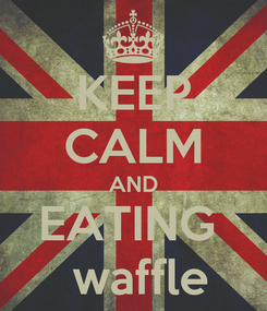Poster: KEEP CALM AND EATING   waffle