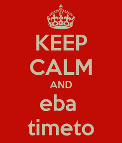 Poster: KEEP CALM AND eba  timeto