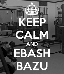 Poster: KEEP CALM AND EBASH BAZU