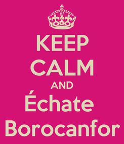 Poster: KEEP CALM AND Échate  Borocanfor