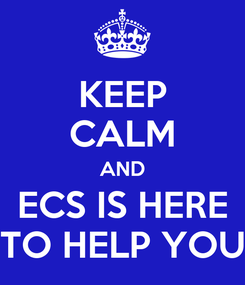 Poster: KEEP CALM AND ECS IS HERE TO HELP YOU