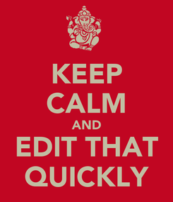 Poster: KEEP CALM AND EDIT THAT QUICKLY
