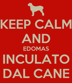 Poster: KEEP CALM AND EDOMAS INCULATO DAL CANE