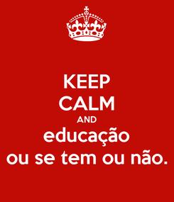 Poster: KEEP CALM AND educação ou se tem ou não.