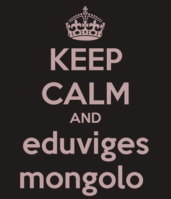 Poster: KEEP CALM AND eduviges mongolo