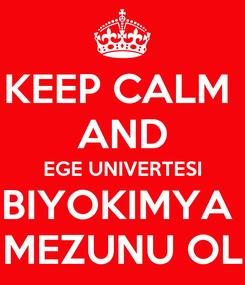Poster: KEEP CALM  AND EGE UNIVERTESI BIYOKIMYA  MEZUNU OL