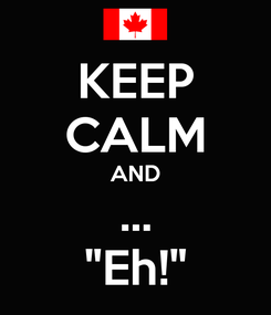 """Poster: KEEP CALM AND ... """"Eh!"""""""