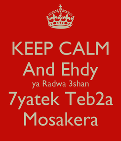 Poster: KEEP CALM And Ehdy ya Radwa 3shan 7yatek Teb2a Mosakera