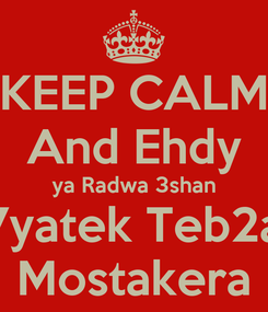 Poster: KEEP CALM And Ehdy ya Radwa 3shan 7yatek Teb2a Mostakera