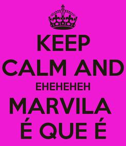 Poster: KEEP CALM AND EHEHEHEH MARVILA  É QUE É