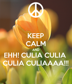 Poster: KEEP CALM AND EHH! CULIA CULIA  CULIA CULIAAAA!!!