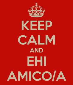 Poster: KEEP CALM AND EHI AMICO/A