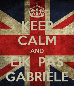 Poster: KEEP CALM AND EIK  PAS GABRIELE