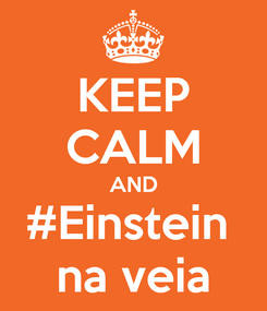 Poster: KEEP CALM AND #Einstein  na veia