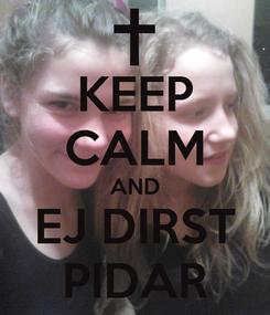 Poster: KEEP CALM AND EJ DIRST PIDAR