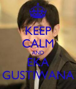 Poster: KEEP CALM AND EKA GUSTIWANA