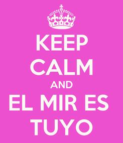 Poster: KEEP CALM AND EL MIR ES  TUYO