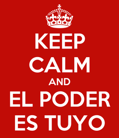 Poster: KEEP CALM AND EL PODER ES TUYO