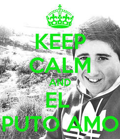 Poster: KEEP CALM AND EL  PUTO AMO