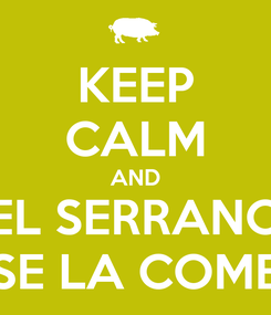 Poster: KEEP CALM AND EL SERRANO SE LA COME