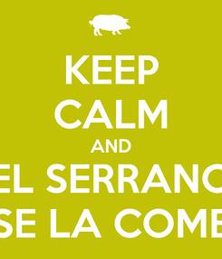 Poster: KEEP CALM AND EL SERRANO SE LA COME