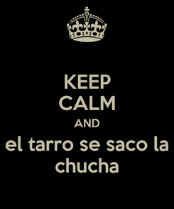 Poster: KEEP CALM AND  el tarro se saco la  chucha