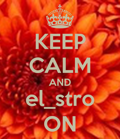 Poster: KEEP CALM AND el_stro ON