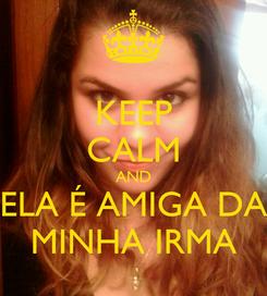 Poster: KEEP CALM AND ELA É AMIGA DA MINHA IRMA