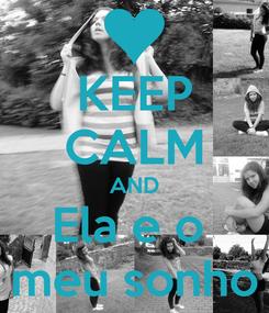 Poster: KEEP CALM AND Ela e o  meu sonho