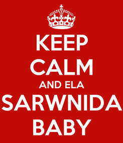 Poster: KEEP CALM AND ELA SARWNIDA BABY