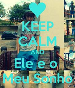 Poster: KEEP CALM AND Ele e o  Meu Sonho