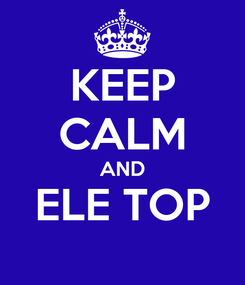 Poster: KEEP CALM AND ELE TOP