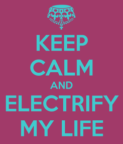 Poster: KEEP CALM AND ELECTRIFY MY LIFE