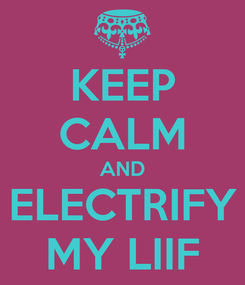 Poster: KEEP CALM AND ELECTRIFY MY LIIF
