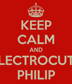 Poster: KEEP CALM AND ELECTROCUTE PHILIP