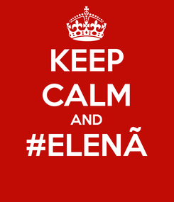 Poster: KEEP CALM AND #ELENÃ