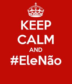 Poster: KEEP CALM AND #EleNão