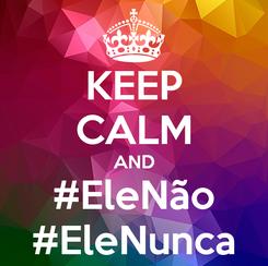 Poster: KEEP CALM AND #EleNão #EleNunca