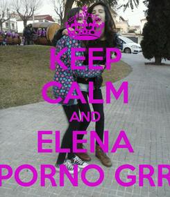 Poster: KEEP CALM AND ELENA PORNO GRR