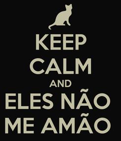 Poster: KEEP CALM AND ELES NÃO  ME AMÃO