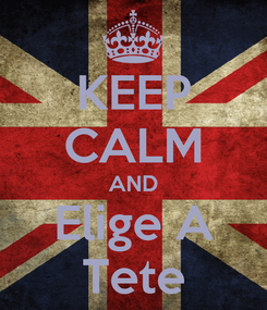 Poster: KEEP CALM AND Elige A Tete