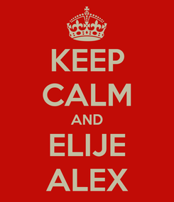 Poster: KEEP CALM AND ELIJE ALEX