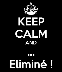Poster: KEEP CALM AND ... Eliminé !