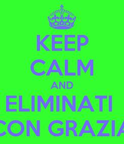 Poster: KEEP CALM AND ELIMINATI  CON GRAZIA