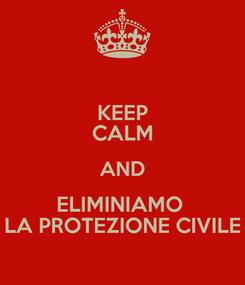 Poster: KEEP CALM AND ELIMINIAMO  LA PROTEZIONE CIVILE