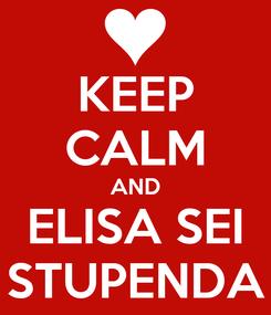 Poster: KEEP CALM AND ELISA SEI STUPENDA