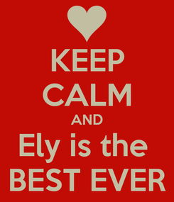 Poster: KEEP CALM AND Ely is the  BEST EVER