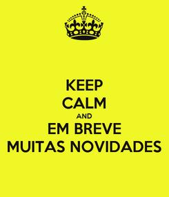 Poster: KEEP CALM AND EM BREVE MUITAS NOVIDADES