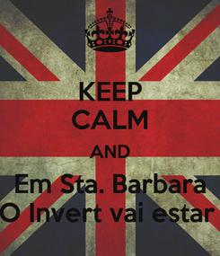 Poster: KEEP CALM AND Em Sta. Barbara O Invert vai estar