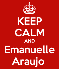 Poster: KEEP CALM AND Emanuelle Araujo